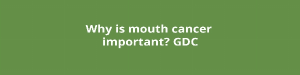 Why is mouth cancer important? GDC