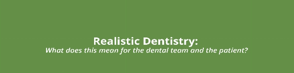 Realistic Dentistry - what does this mean for the dental team and the patient?